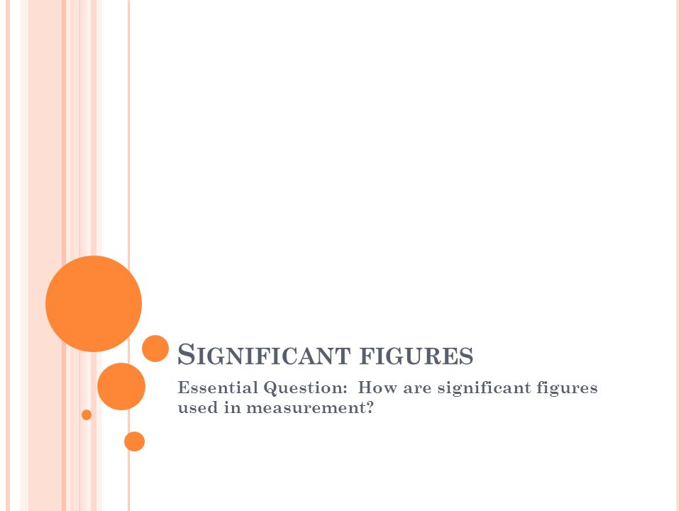 S IGNIFICANT FIGURES Essential Question: How are significant figures used in measurement?