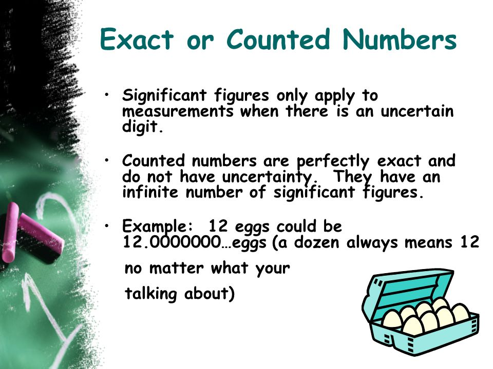 Exact or Counted Numbers Significant figures only apply to measurements when there is an uncertain digit. Counted numbers are perfectly exact and do n