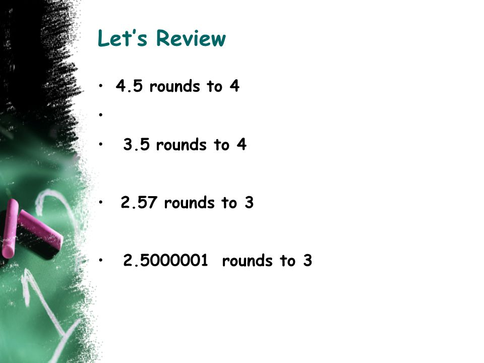 Let's Review 4.5 rounds to 4 3.5 rounds to 4 2.57 rounds to 3 2.5000001 rounds to 3