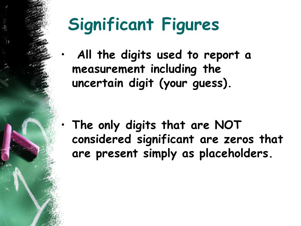 Significant Figures All the digits used to report a measurement including the uncertain digit (your guess). The only digits that are NOT considered si