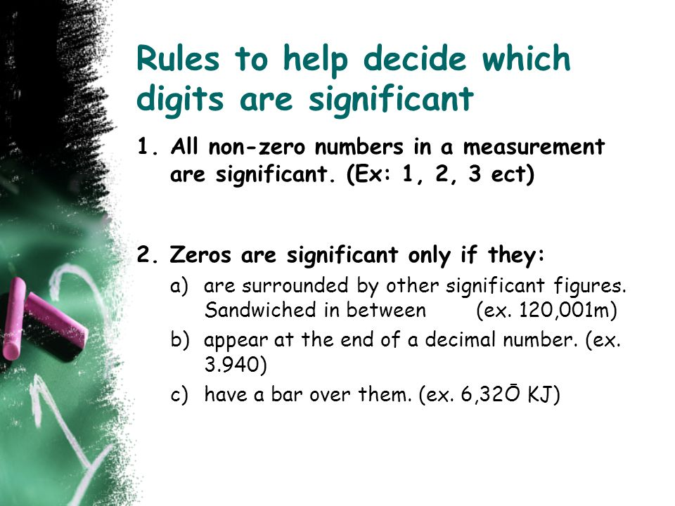 Rules to help decide which digits are significant 1.All non-zero numbers in a measurement are significant. (Ex: 1, 2, 3 ect) 2.Zeros are significant o