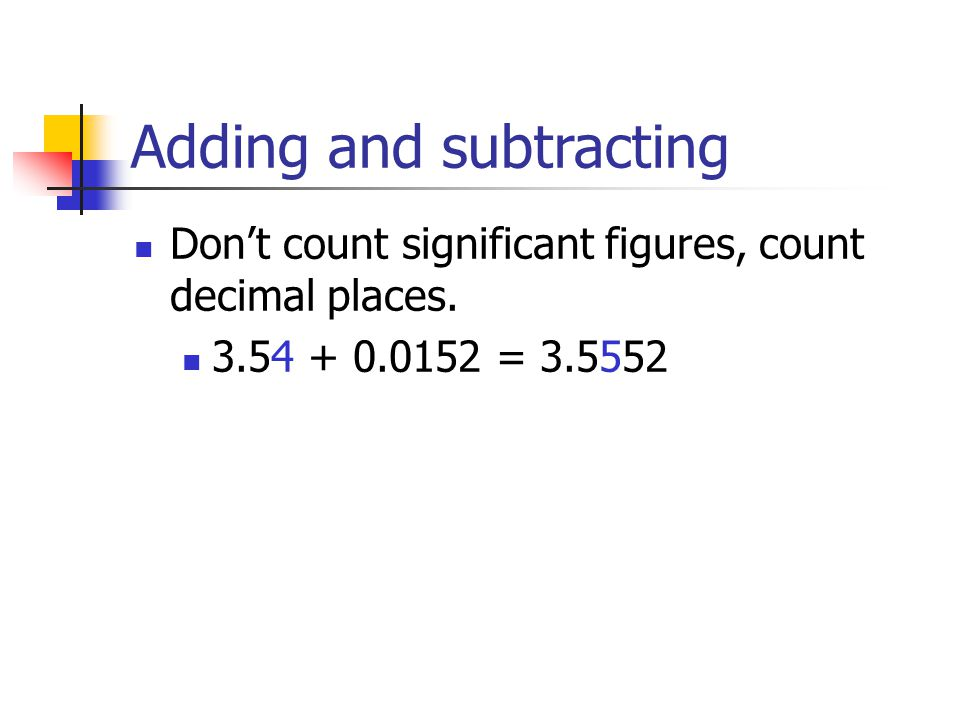 Adding and subtracting Don't count significant figures, count decimal places.