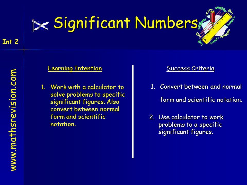 Learning Intention Success Criteria 1.Convert between and normal form and scientific notation. 1.Work with a calculator to solve problems to specific