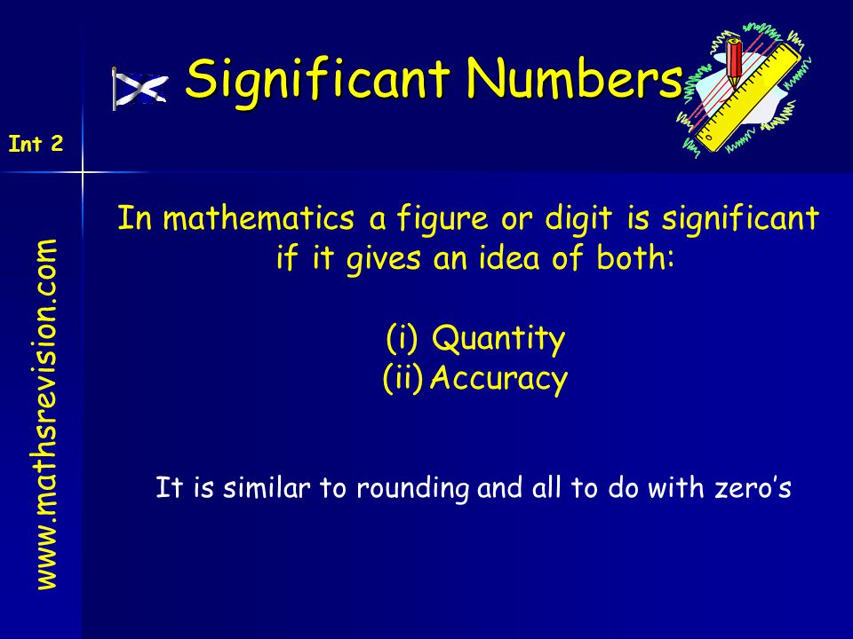 Int 2 Significant Numbers In mathematics a figure or digit is significant if it gives an idea of both: (i)Quantity (ii)Accuracy It is similar to rounding and all to do with zero's