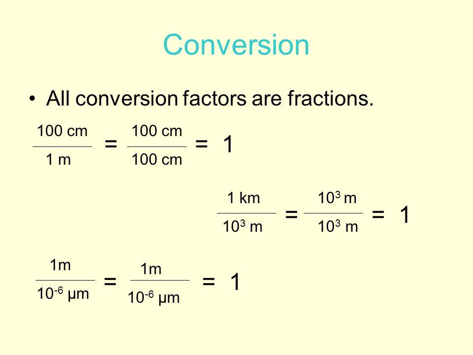 All conversion factors are fractions. Conversion 100 cm 1 m 100 cm 1m 10 -6 µm == 1 = 1m 10 -6 µm 1 km 10 3 m == 1 10 3 m