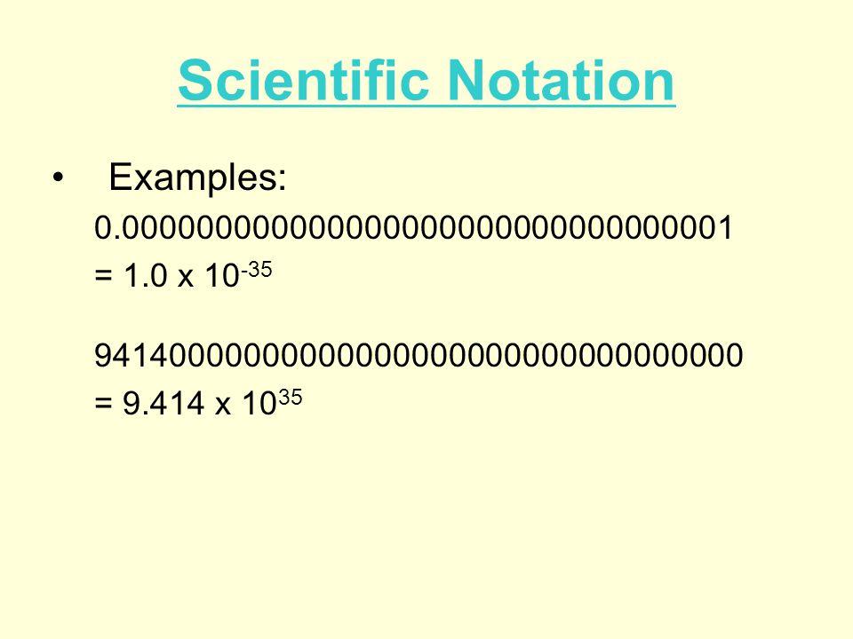 Scientific Notation Examples: 0.000000000000000000000000000000001 = 1.0 x 10 -35 94140000000000000000000000000000000 = 9.414 x 10 35