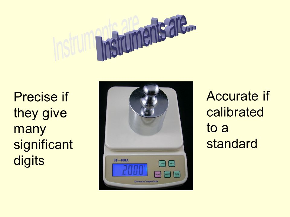 Precise if they give many significant digits Accurate if calibrated to a standard