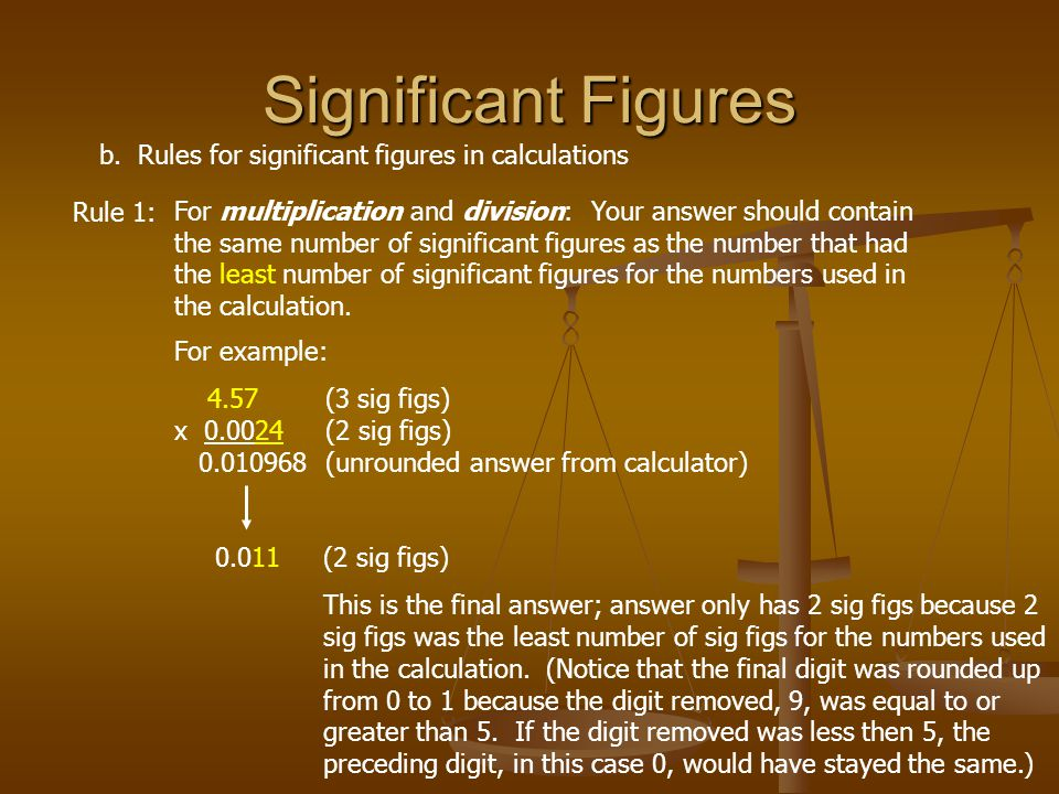 Significant Figures b. Rules for significant figures in calculations Rule 1: For multiplication and division: Your answer should contain the same numb
