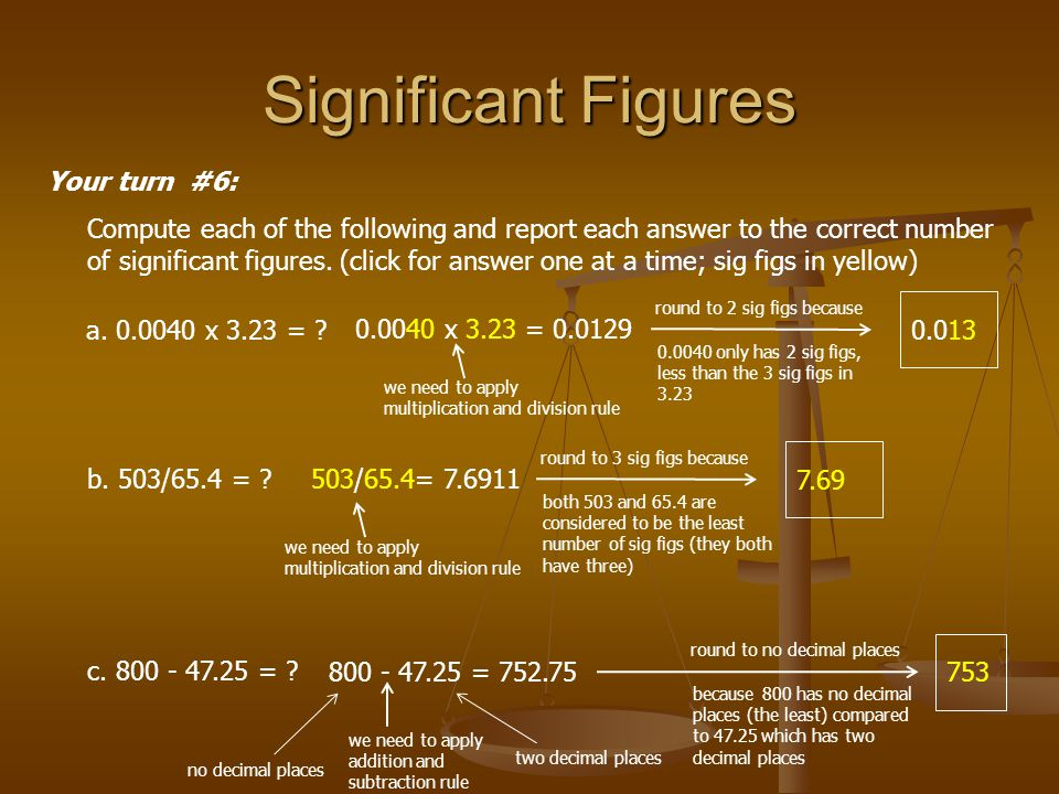 Significant Figures Your turn #6: Compute each of the following and report each answer to the correct number of significant figures. (click for answer