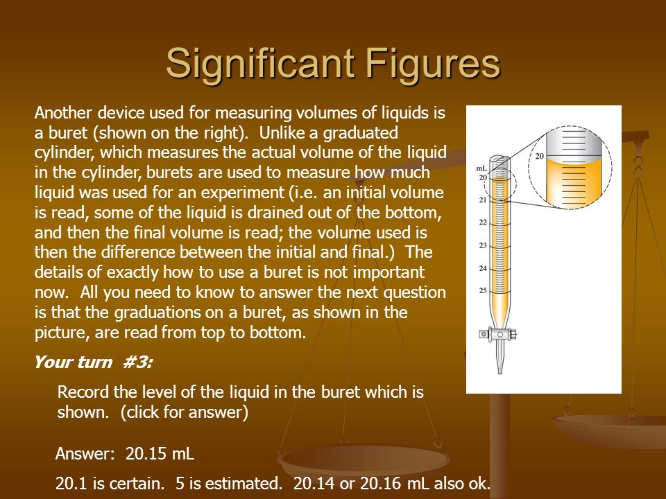 Significant Figures Another device used for measuring volumes of liquids is a buret (shown on the right). Unlike a graduated cylinder, which measures