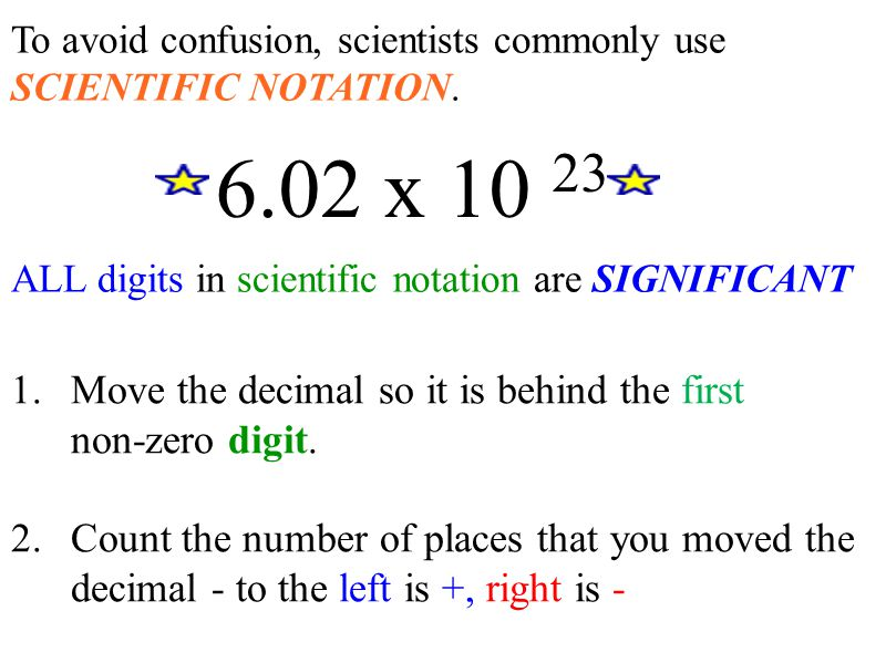 To avoid confusion, scientists commonly use SCIENTIFIC NOTATION. ALL digits in scientific notation are SIGNIFICANT 6.02 x 10 23 1.Move the decimal so