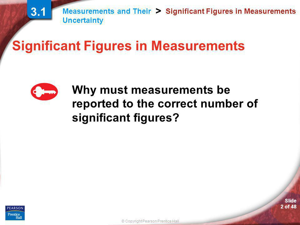© Copyright Pearson Prentice Hall Measurements and Their Uncertainty > Slide 2 of 48 Significant Figures in Measurements Why must measurements be reported to the correct number of significant figures.