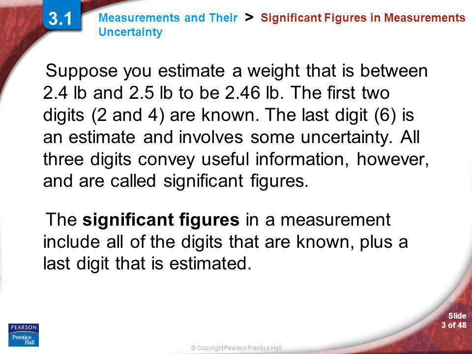 © Copyright Pearson Prentice Hall Measurements and Their Uncertainty > Slide 3 of 48 Significant Figures in Measurements Suppose you estimate a weight that is between 2.4 lb and 2.5 lb to be 2.46 lb.