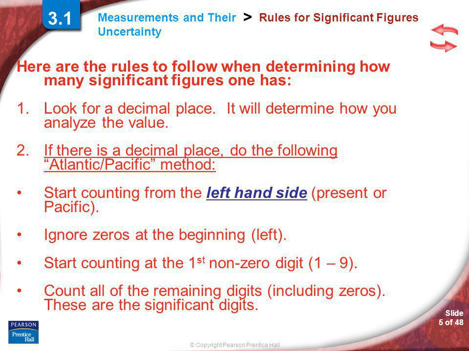 © Copyright Pearson Prentice Hall Measurements and Their Uncertainty > Slide 5 of 48 Rules for Significant Figures Here are the rules to follow when determining how many significant figures one has: 1.Look for a decimal place.
