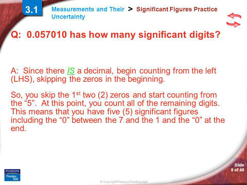 © Copyright Pearson Prentice Hall Measurements and Their Uncertainty > Slide 8 of 48 Significant Figures Practice Q: 0.057010 has how many significant digits.