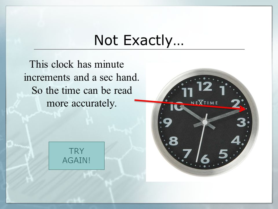 Not Exactly… This clock has minute increments and a sec hand. So the time can be read more accurately. TRY AGAIN!