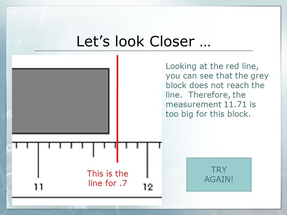 Great Job!!! This is the line for.6 Looking at the red line, you can see the line lies right between.6 and.7! Therefore, the correct measurement needs