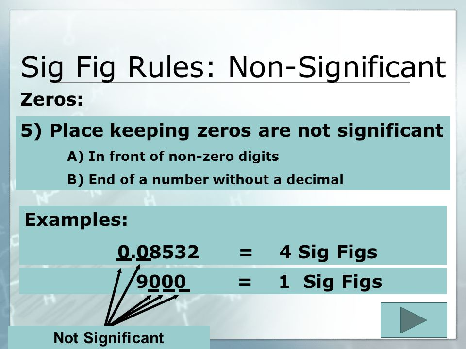 Sig Fig Rules: Significant Zeros: 1100. = 4 Sig Figs Examples: 134000. = 6 Sig Figs 4) Zeros at the end of a number and to the left of a decimal point