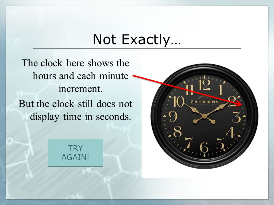 Not Exactly… The clock here shows the hours and each minute increment.