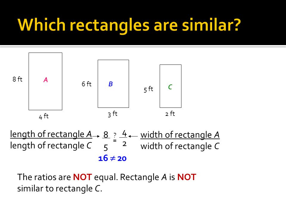 A 8 ft 4 ft B6 ft 3 ft C 5 ft 2 ft The ratios are NOT equal. Rectangle A is NOT similar to rectangle C. 16  20 length of rectangle A length of rectan