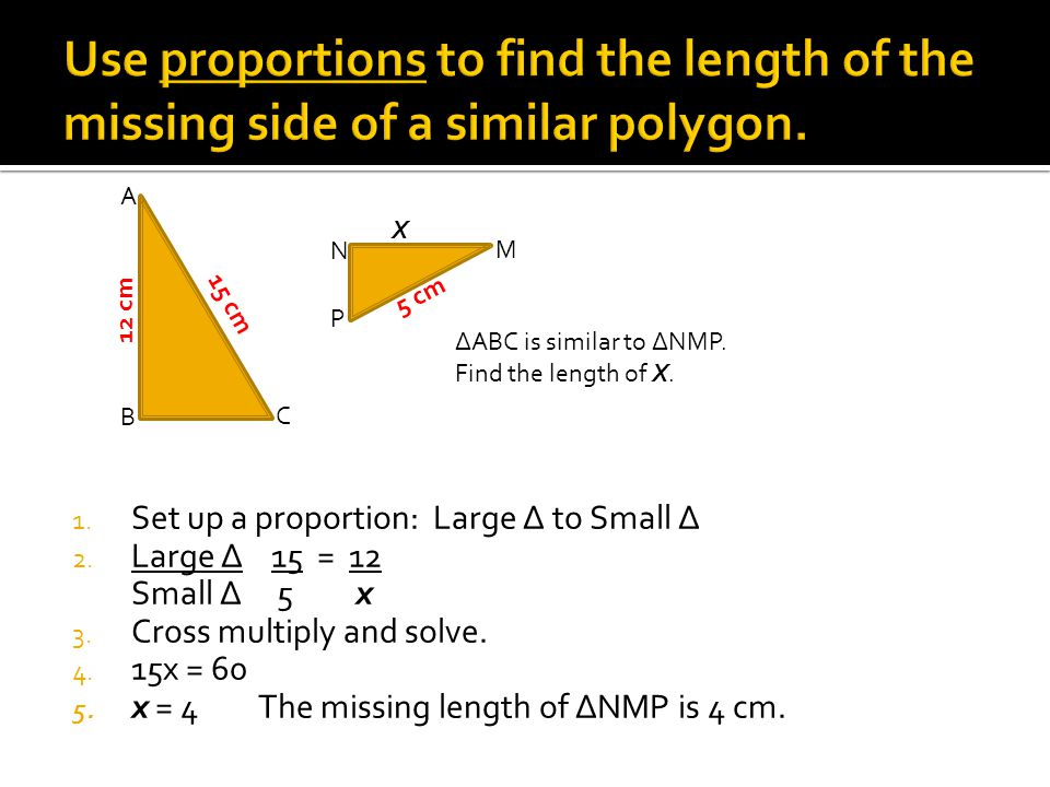 1. Set up a proportion: Large ∆ to Small ∆ 2. Large ∆ 15 = 12 Small ∆ 5 x 3. Cross multiply and solve. 4. 15x = 60 5. x = 4 The missing length of ∆NMP