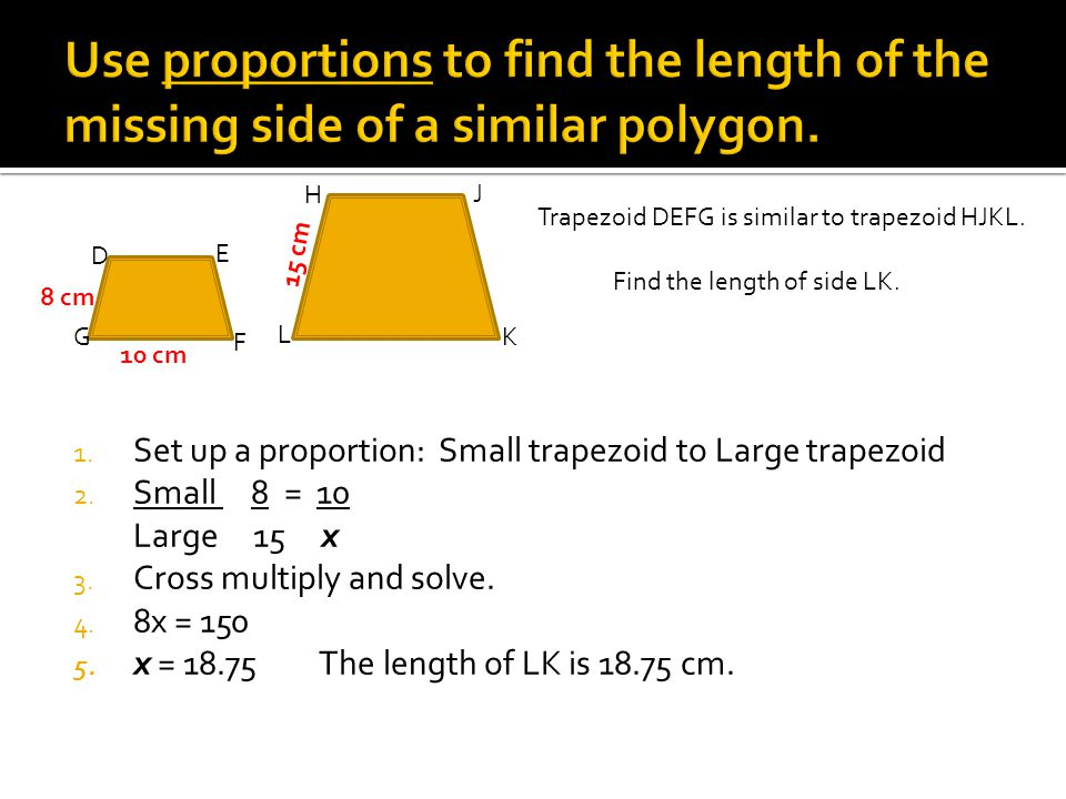Trapezoid DEFG is similar to trapezoid HJKL. Find the length of side LK. L K J H G F E D 8 cm 10 cm 15 cm 1. Set up a proportion: Small trapezoid to L