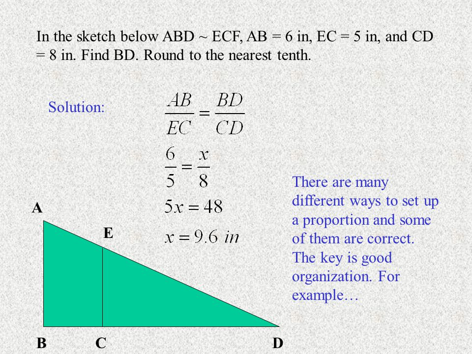A BCD E In the sketch below ABD ~ ECF, AB = 6 in, EC = 5 in, and CD = 8 in. Find BD. Round to the nearest tenth. Solution: There are many different wa