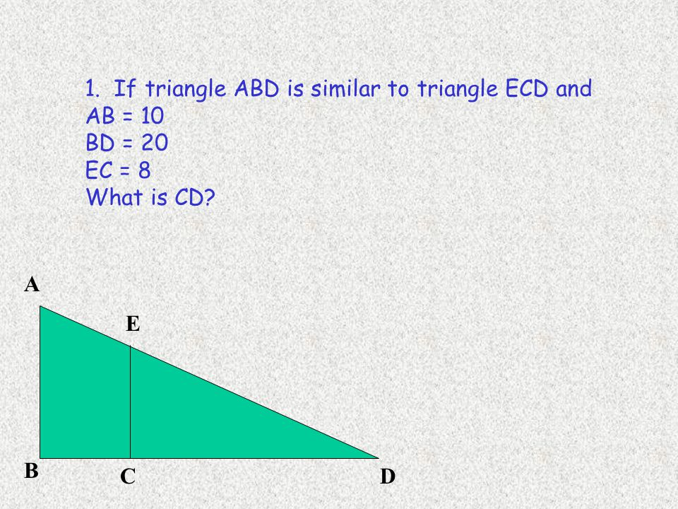 A B CD E 1. If triangle ABD is similar to triangle ECD and AB = 10 BD = 20 EC = 8 What is CD?