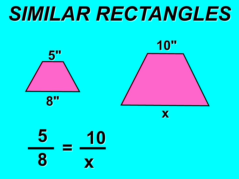 SIMILAR RECTANGLES 5 8 x = x 10