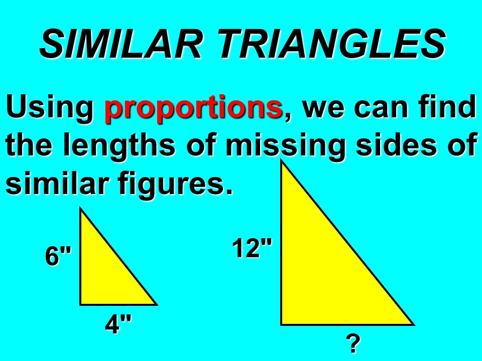 SIMILAR TRIANGLES Using proportions, we can find the lengths of missing sides of similar figures.