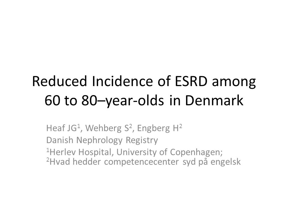 Reduced Incidence of ESRD among 60 to 80–year-olds in Denmark Heaf JG 1, Wehberg S 2, Engberg H 2 Danish Nephrology Registry 1 Herlev Hospital, Univer