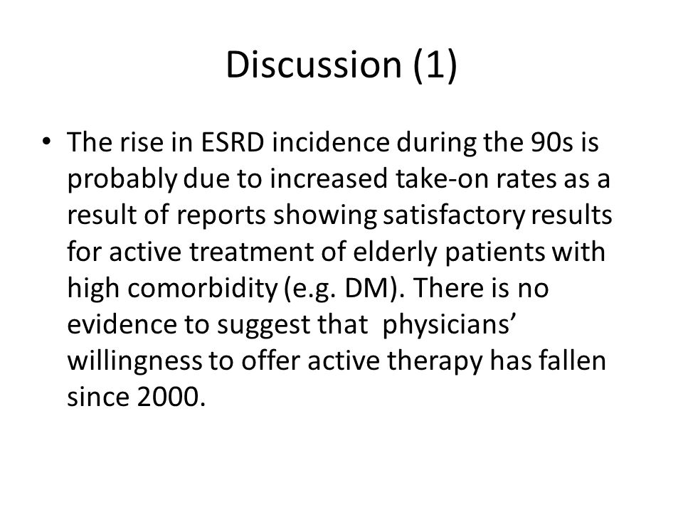 Discussion (1) The rise in ESRD incidence during the 90s is probably due to increased take-on rates as a result of reports showing satisfactory results for active treatment of elderly patients with high comorbidity (e.g.