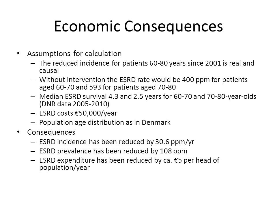 Economic Consequences Assumptions for calculation – The reduced incidence for patients 60-80 years since 2001 is real and causal – Without intervention the ESRD rate would be 400 ppm for patients aged 60-70 and 593 for patients aged 70-80 – Median ESRD survival 4.3 and 2.5 years for 60-70 and 70-80-year-olds (DNR data 2005-2010) – ESRD costs €50,000/year – Population age distribution as in Denmark Consequences – ESRD incidence has been reduced by 30.6 ppm/yr – ESRD prevalence has been reduced by 108 ppm – ESRD expenditure has been reduced by ca.