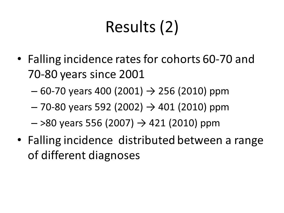Results (2) Falling incidence rates for cohorts 60-70 and 70-80 years since 2001 – 60-70 years 400 (2001) → 256 (2010) ppm – 70-80 years 592 (2002) → 401 (2010) ppm – >80 years 556 (2007) → 421 (2010) ppm Falling incidence distributed between a range of different diagnoses