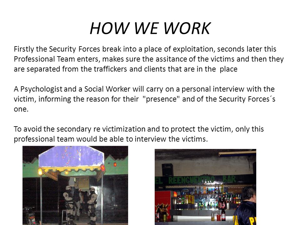 HOW WE WORK Firstly the Security Forces break into a place of exploitation, seconds later this Professional Team enters, makes sure the assitance of t