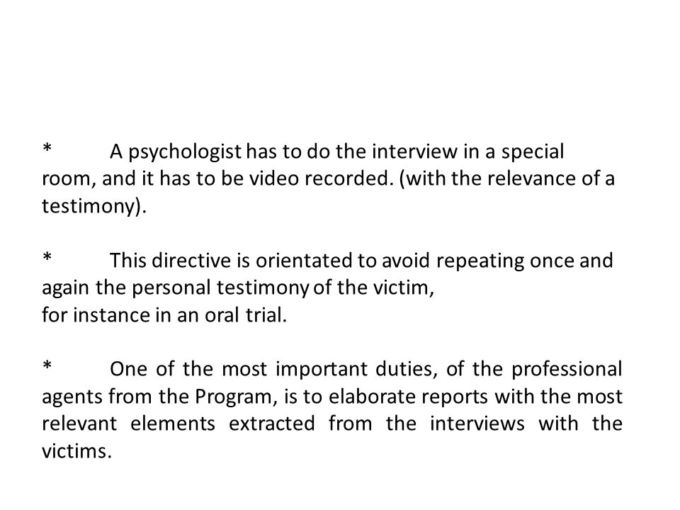 *A psychologist has to do the interview in a special room, and it has to be video recorded. (with the relevance of a testimony). *This directive is or