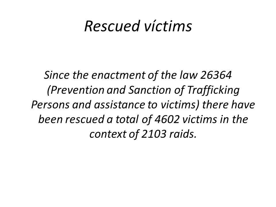 Rescued víctims Since the enactment of the law 26364 (Prevention and Sanction of Trafficking Persons and assistance to victims) there have been rescue