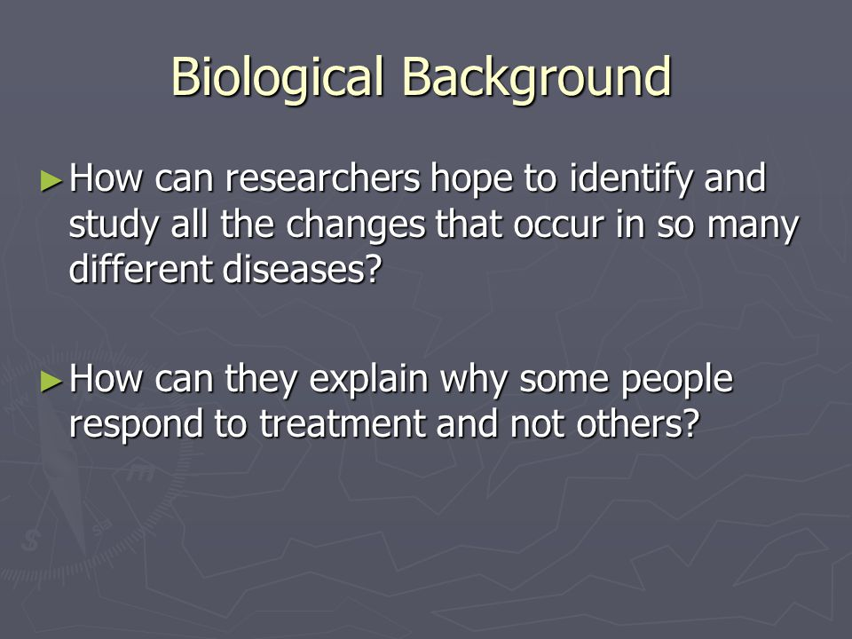Biological Background ► How can researchers hope to identify and study all the changes that occur in so many different diseases? ► How can they explai