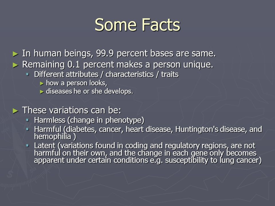 Some Facts ► In human beings, 99.9 percent bases are same. ► Remaining 0.1 percent makes a person unique.  Different attributes / characteristics / t