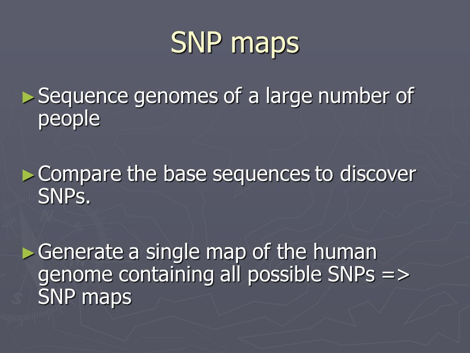 SNP maps ► Sequence genomes of a large number of people ► Compare the base sequences to discover SNPs. ► Generate a single map of the human genome con