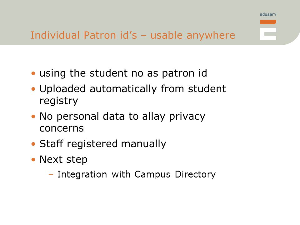 Individual Patron id's – usable anywhere using the student no as patron id Uploaded automatically from student registry No personal data to allay privacy concerns Staff registered manually Next step –Integration with Campus Directory