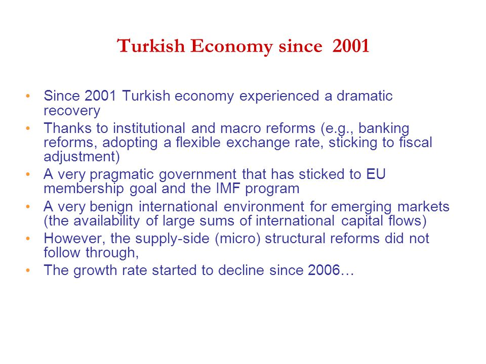 Turkish Economy since 2001 Since 2001 Turkish economy experienced a dramatic recovery Thanks to institutional and macro reforms (e.g., banking reforms