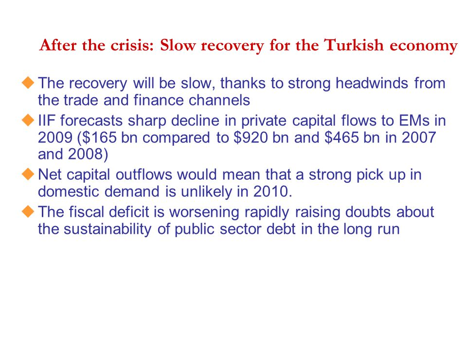 After the crisis: Slow recovery for the Turkish economy uThe recovery will be slow, thanks to strong headwinds from the trade and finance channels uII