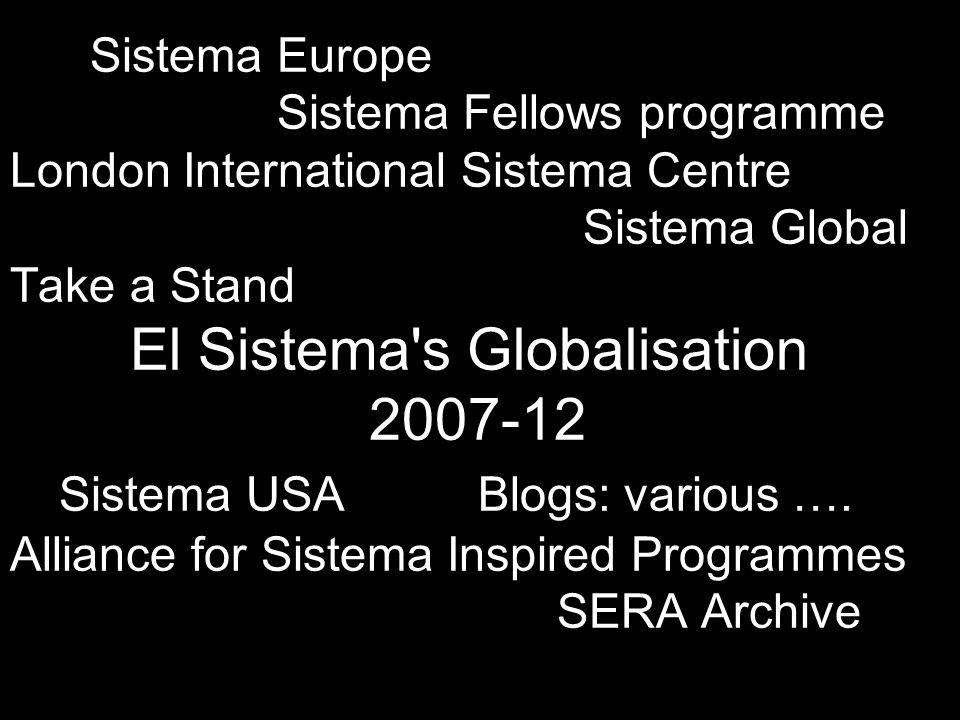 Sistema Europe Sistema Fellows programme London International Sistema Centre Sistema Global Take a Stand El Sistema s Globalisation 2007-12 Sistema USA Blogs: various ….
