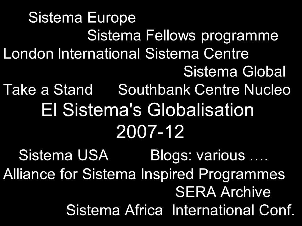 Sistema Europe Sistema Fellows programme London International Sistema Centre Sistema Global Take a Stand Southbank Centre Nucleo El Sistema s Globalisation 2007-12 Sistema USA Blogs: various ….
