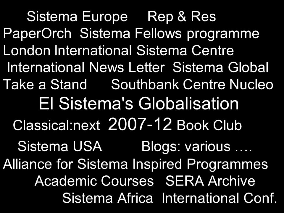 Sistema Europe Rep & Res PaperOrch Sistema Fellows programme London International Sistema Centre International News Letter Sistema Global Take a Stand Southbank Centre Nucleo El Sistema s Globalisation Classical:next Book Club Sistema USA Blogs: various ….