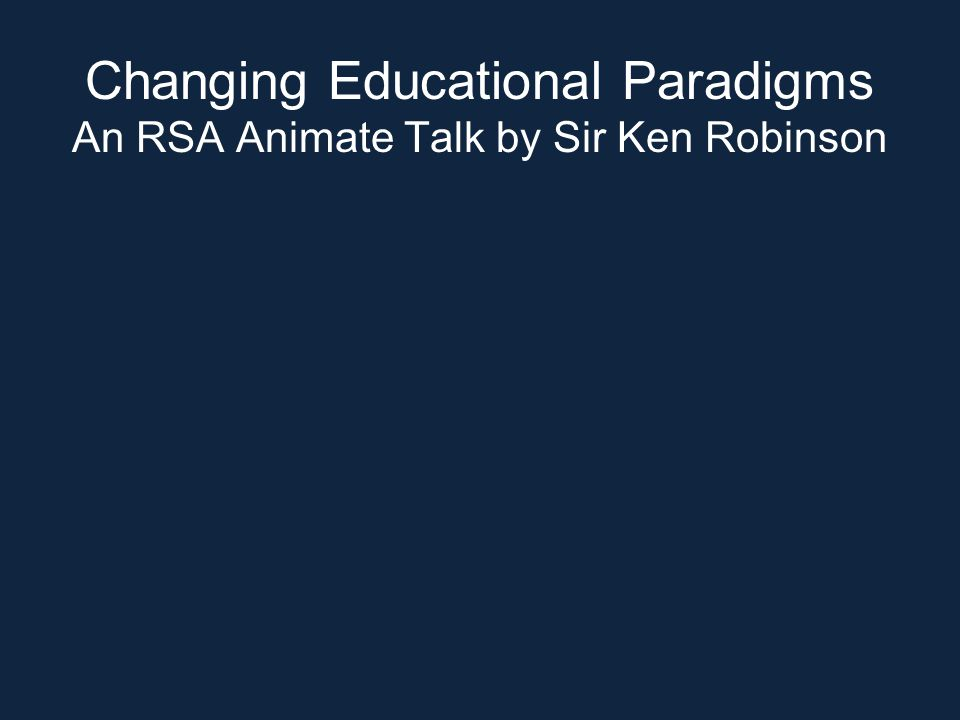 Changing Educational Paradigms An RSA Animate Talk by Sir Ken Robinson