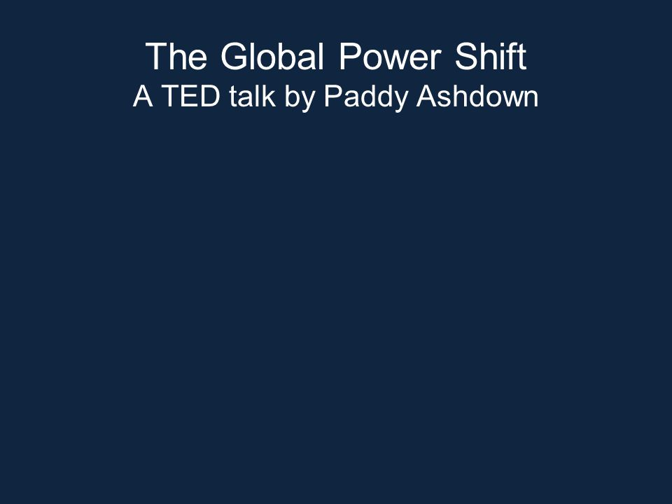 The Global Power Shift A TED talk by Paddy Ashdown