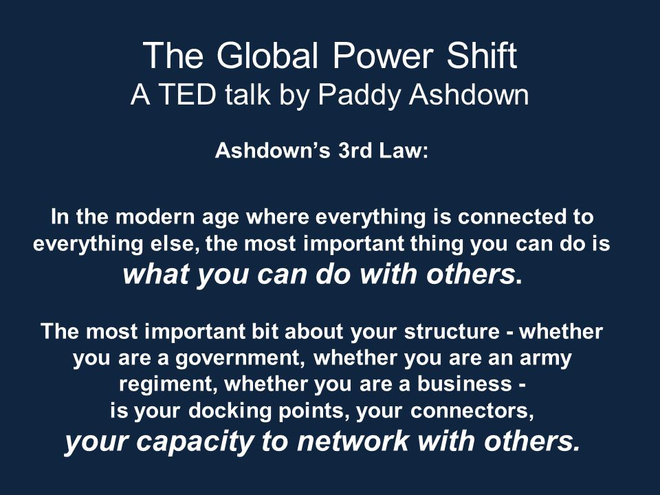 The Global Power Shift A TED talk by Paddy Ashdown Ashdown's 3rd Law: In the modern age where everything is connected to everything else, the most important thing you can do is what you can do with others.
