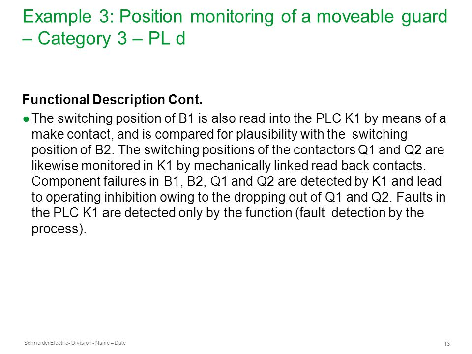 Schneider Electric 13 - Division - Name – Date Example 3: Position monitoring of a moveable guard – Category 3 – PL d Functional Description Cont. ●Th